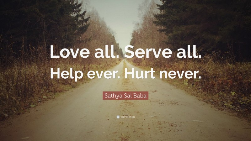 """Sathya Sai Baba Quote: """"Love all. Serve all. Help ever. Hurt never."""""""