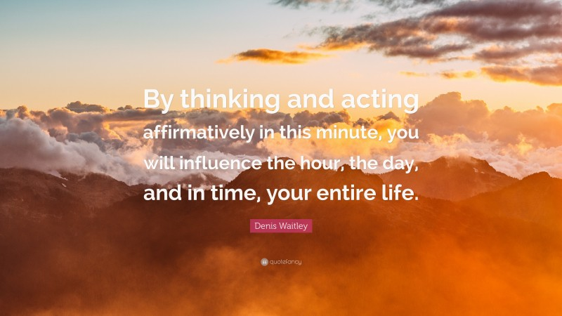 "Denis Waitley Quote: ""By thinking and acting affirmatively in this minute, you will influence the hour, the day, and in time, your entire life."""