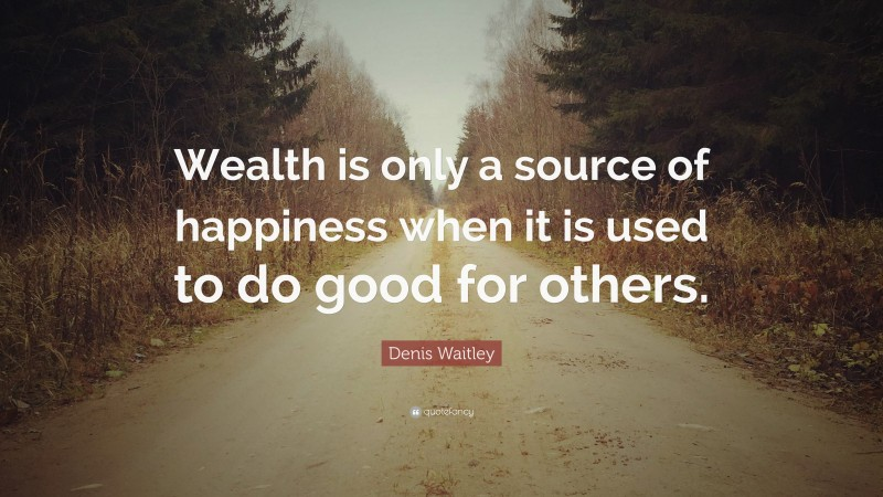 "Denis Waitley Quote: ""Wealth is only a source of happiness when it is used to do good for others."""