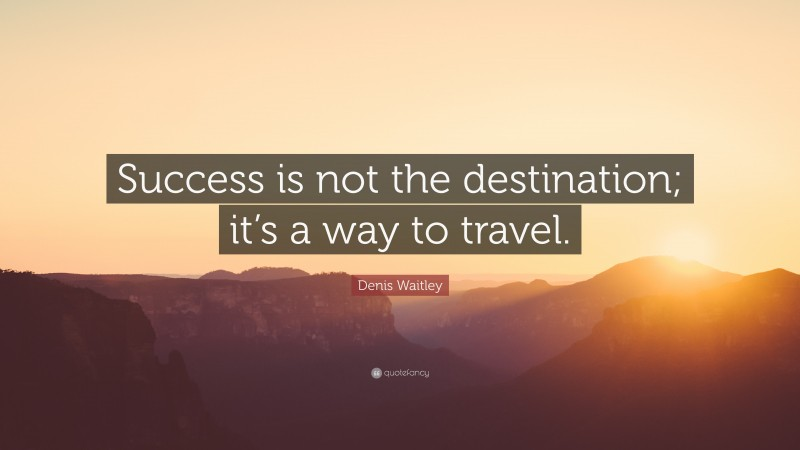 """Denis Waitley Quote: """"Success is not the destination; it's a way to travel."""""""