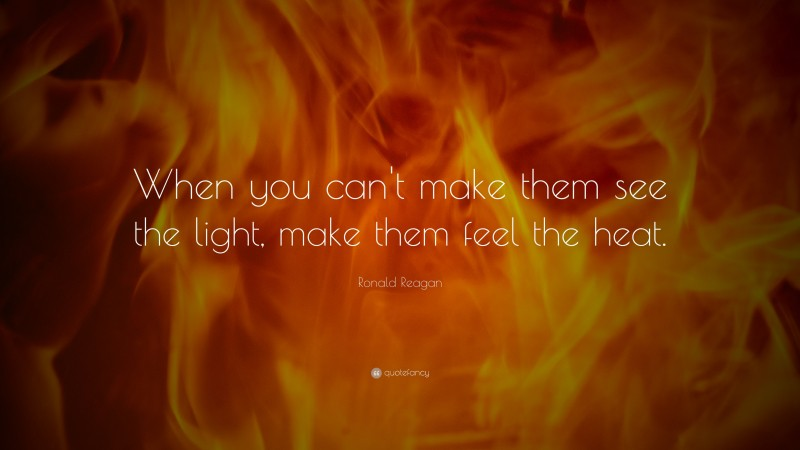 """Ronald Reagan Quote: """"When you can't make them see the light, make them feel the heat."""""""