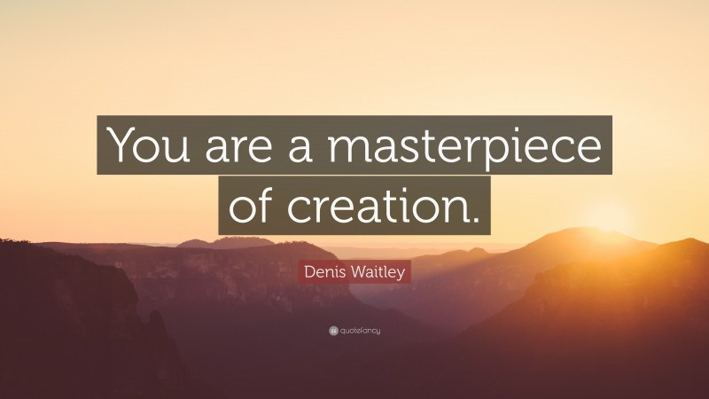"""Denis Waitley Quote: """"You are a masterpiece of creation."""""""