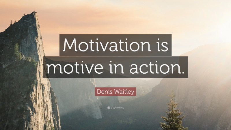 """Denis Waitley Quote: """"Motivation is motive in action."""""""
