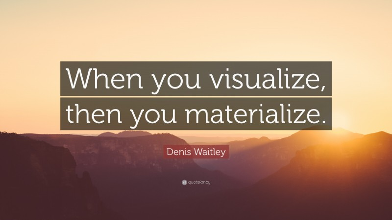 """Denis Waitley Quote: """"When you visualize, then you materialize."""""""