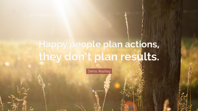 """Denis Waitley Quote: """"Happy people plan actions, they don't plan results."""""""