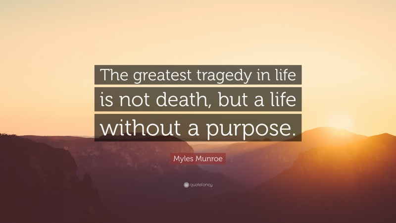 """Myles Munroe Quote: """"The greatest tragedy in life is not death, but a life without a purpose."""""""
