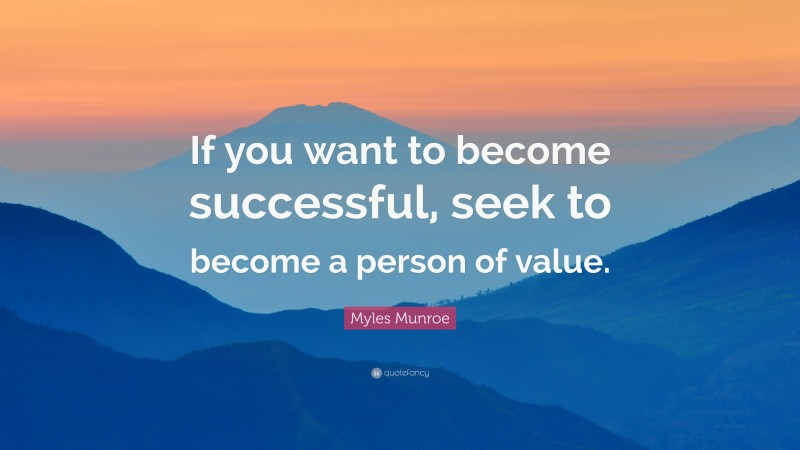 """Myles Munroe Quote: """"If you want to become successful, seek to become a person of value."""""""
