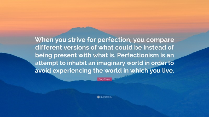 """Gary Zukav Quote: """"When you strive for perfection, you compare different versions of what could be instead of being present with what is. Perfectionism is an attempt to inhabit an imaginary world in order to avoid experiencing the world in which you live."""""""