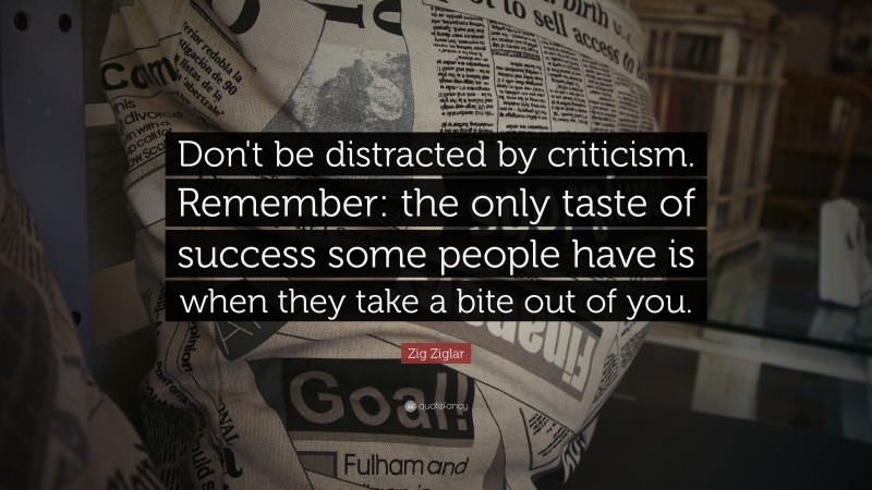 """Zig Ziglar Quote: """"Don't be distracted by criticism. Remember: the only taste of success some people have is when they take a bite out of you."""""""