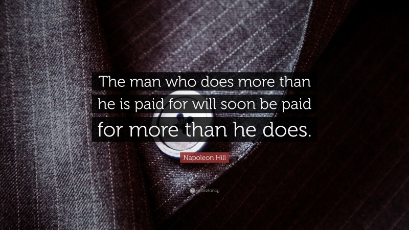 """Napoleon Hill Quote: """"The man who does more than he is paid for will soon be paid for more than he does."""""""
