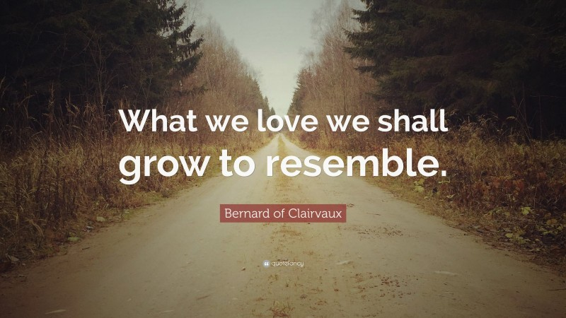 """Bernard of Clairvaux Quote: """"What we love we shall grow to resemble."""""""
