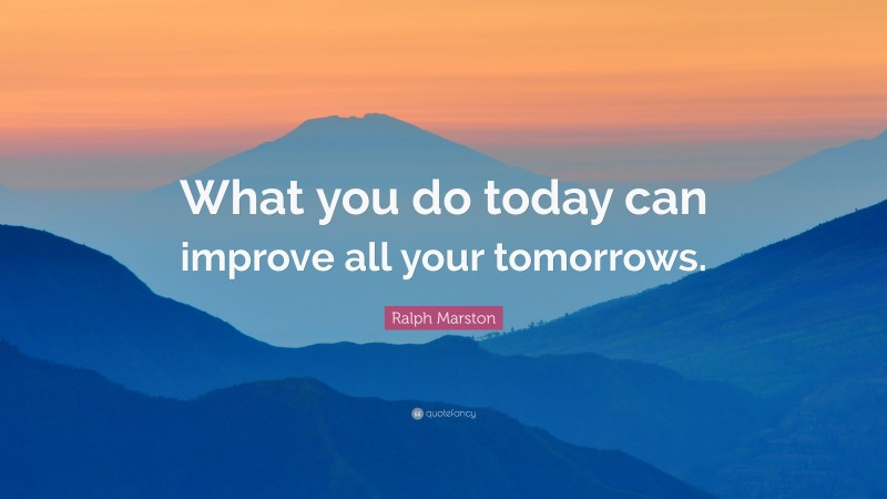 """Ralph Marston Quote: """"What you do today can improve all your tomorrows."""""""