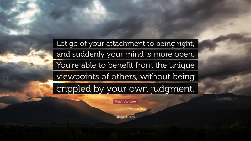 """Ralph Marston Quote: """"Let go of your attachment to being right, and suddenly your mind is more open. You're able to benefit from the unique viewpoints of others, without being crippled by your own judgment."""""""