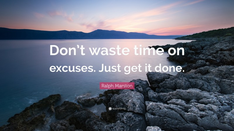 """Ralph Marston Quote: """"Don't waste time on excuses. Just get it done."""""""