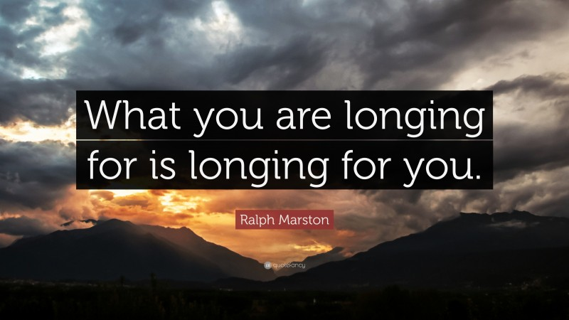 """Ralph Marston Quote: """"What you are longing for is longing for you."""""""