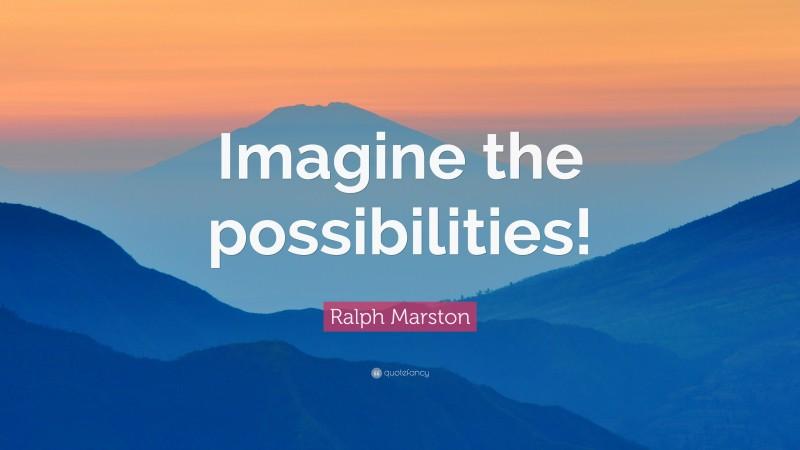 "Ralph Marston Quote: ""Imagine the possibilities!"""