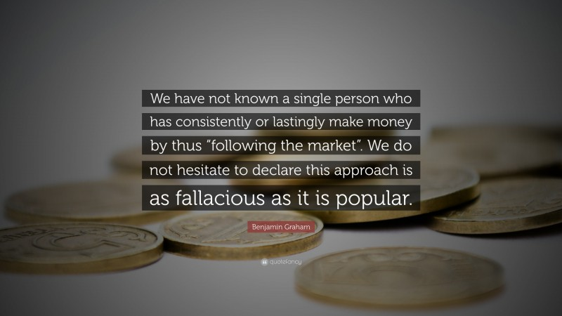 """Benjamin Graham Quote: """"We have not known a single person who has consistently or lastingly make money by thus """"following the market"""". We do not hesitate to declare this approach is as fallacious as it is popular."""""""