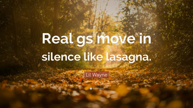 """Lil Wayne Quote: """"Real gs move in silence like lasagna."""""""