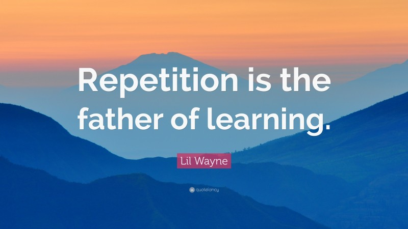 """Lil Wayne Quote: """"Repetition is the father of learning."""""""
