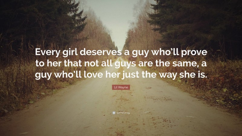 """Lil Wayne Quote: """"Every girl deserves a guy who'll prove to her that not all guys are the same, a guy who'll love her just the way she is."""""""