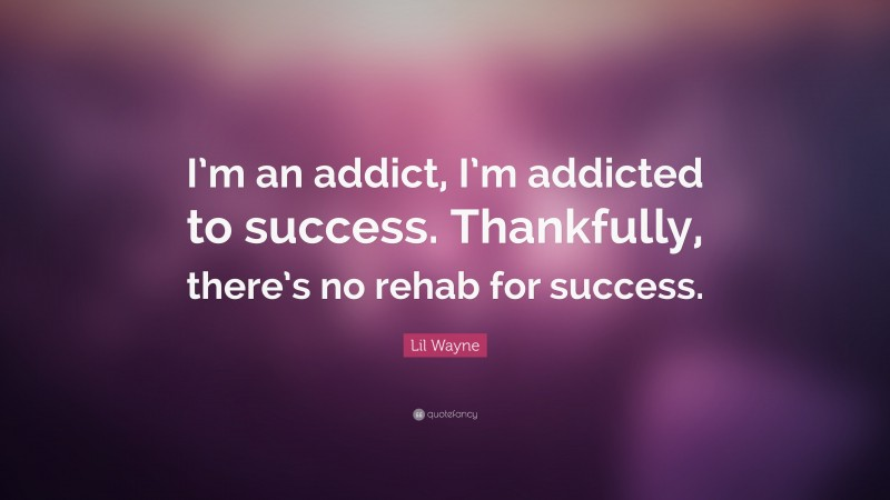 """Lil Wayne Quote: """"I'm an addict, I'm addicted to success. Thankfully, there's no rehab for success."""""""