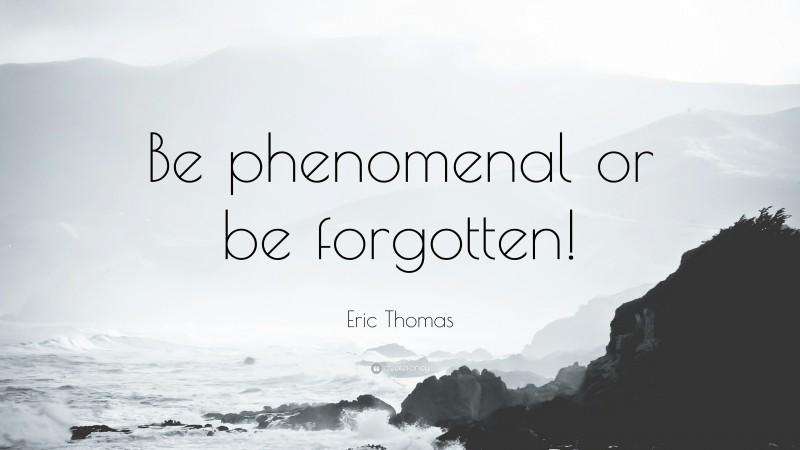 "Eric Thomas Quote: ""Be phenomenal or be forgotten!"""