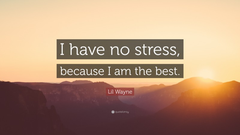 """Lil Wayne Quote: """"I have no stress, because I am the best."""""""