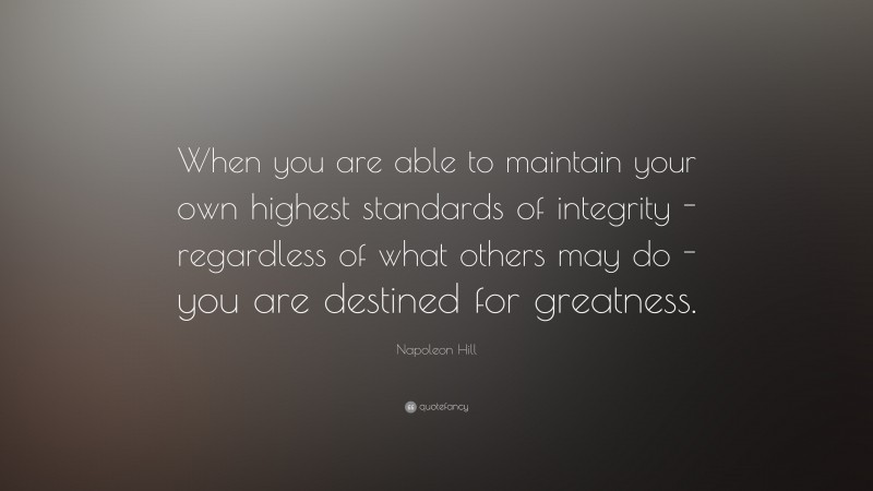 """Napoleon Hill Quote: """"When you are able to maintain your own highest standards of integrity - regardless of what others may do - you are destined for greatness."""""""