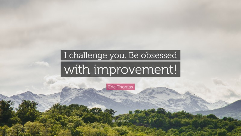 """Eric Thomas Quote: """"I challenge you. Be obsessed with improvement!"""""""