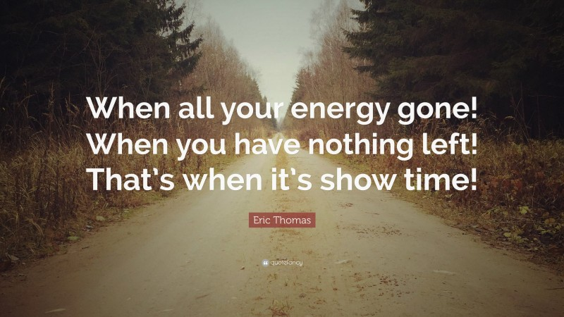 """Eric Thomas Quote: """"When all your energy gone! When you have nothing left! That's when it's show time!"""""""
