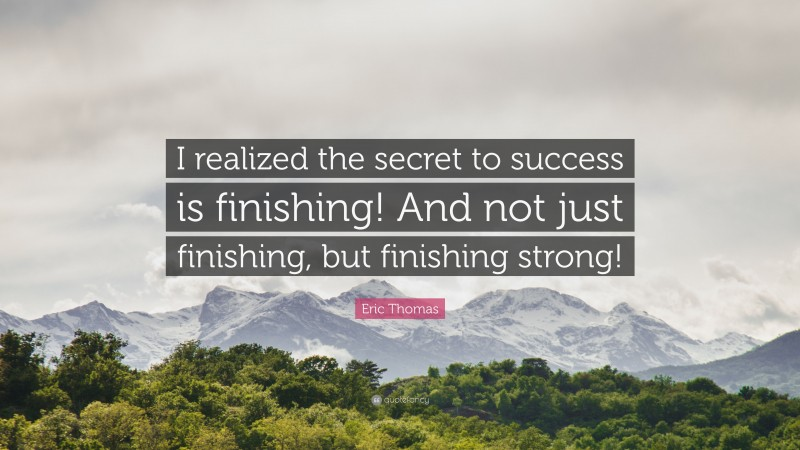 """Eric Thomas Quote: """"I realized the secret to success is finishing! And not just finishing, but finishing strong!"""""""