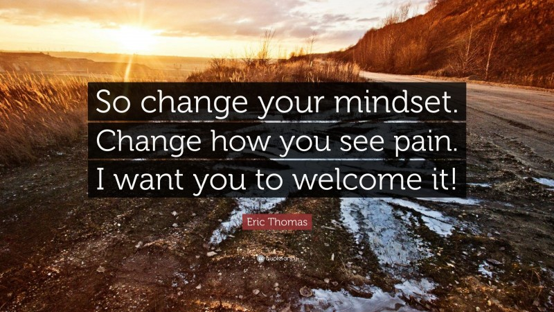 """Eric Thomas Quote: """"So change your mindset. Change how you see pain. I want you to welcome it!"""""""