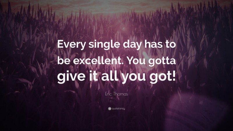 """Eric Thomas Quote: """"Every single day has to be excellent. You gotta give it all you got!"""""""