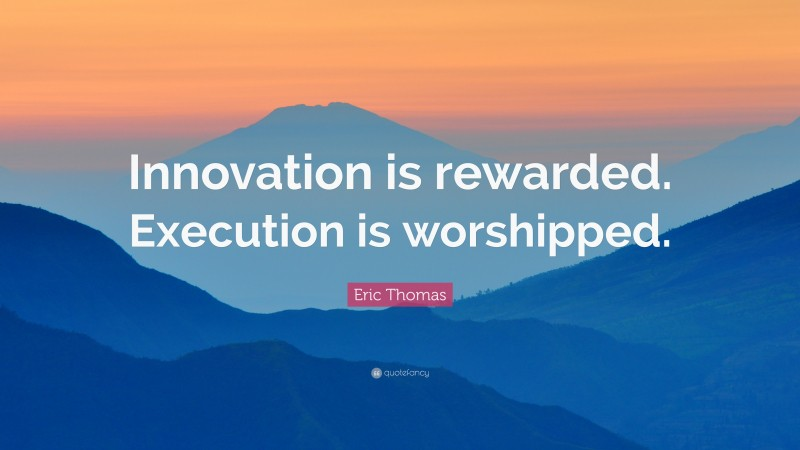 """Eric Thomas Quote: """"Innovation is rewarded. Execution is worshipped."""""""
