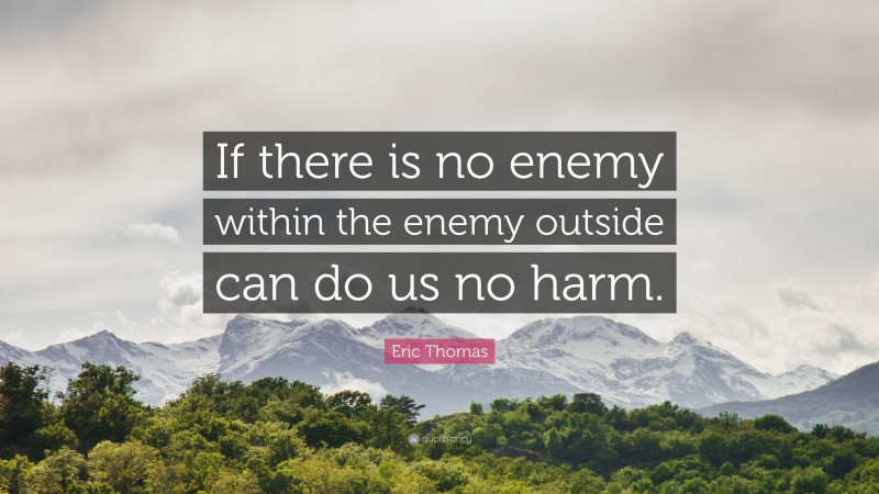 """Eric Thomas Quote: """"If there is no enemy within the enemy outside can do us no harm."""""""