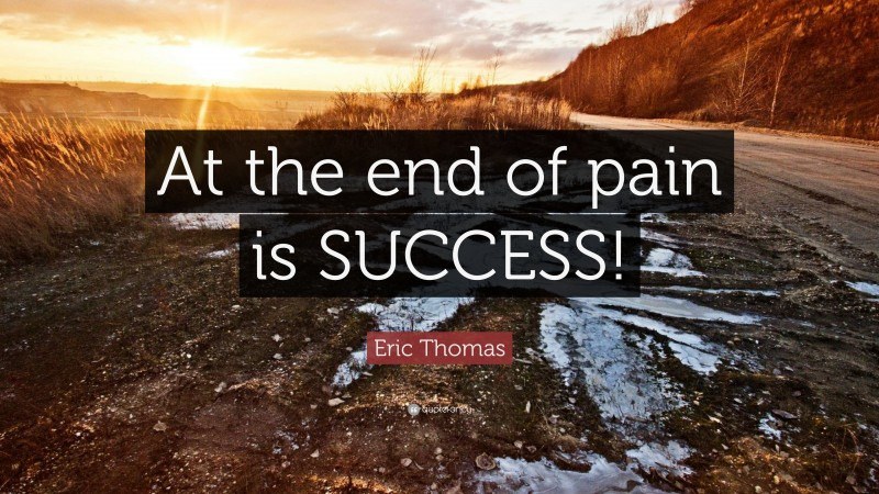 """Eric Thomas Quote: """"At the end of pain is SUCCESS!"""""""
