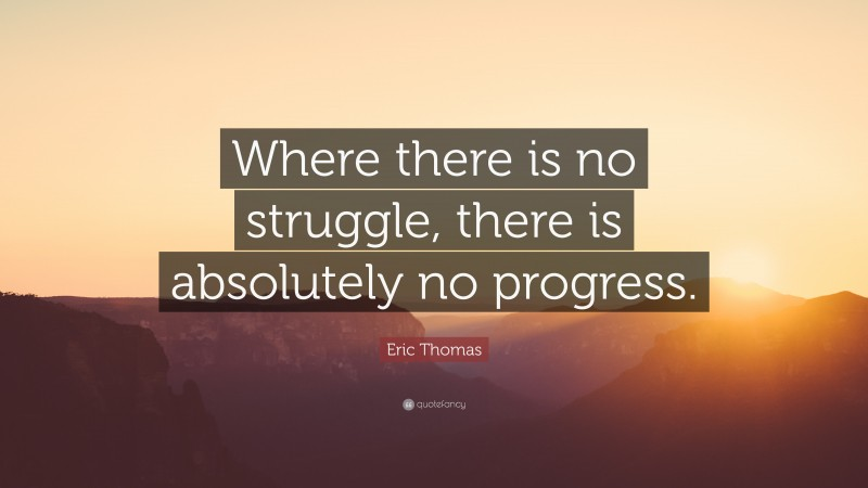 """Eric Thomas Quote: """"Where there is no struggle, there is absolutely no progress."""""""