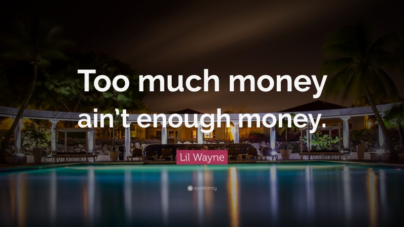 """Lil Wayne Quote: """"Too much money ain't enough money."""""""