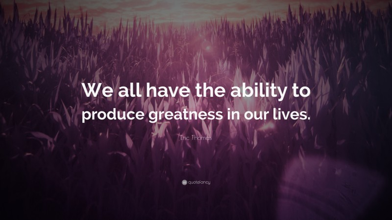"""Eric Thomas Quote: """"We all have the ability to produce greatness in our lives."""""""