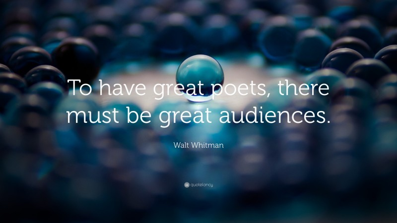 """Walt Whitman Quote: """"To have great poets,  there must be great audiences."""""""