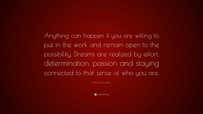 """Michael Jordan Quote: """"Anything can happen if you are willing to put in the work and remain open to the possibility. Dreams are realized by effort, determination, passion and staying connected to that sense of who you are."""""""