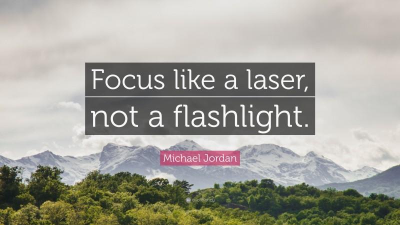 "Michael Jordan Quote: ""Focus like a laser, not a flashlight."""