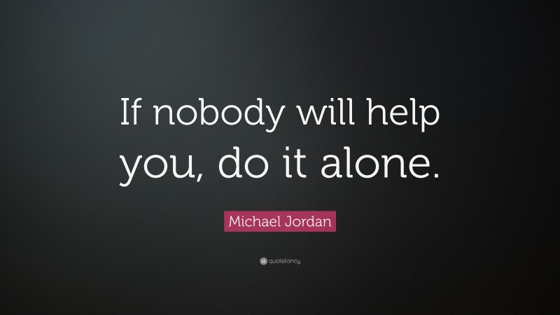 """Basketball Quotes: """"If nobody will help you, do it alone."""" — Michael Jordan"""