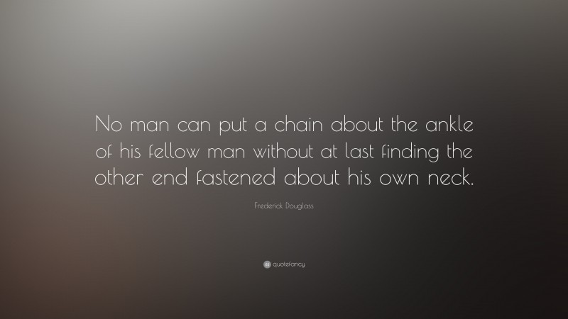"""Frederick Douglass Quote: """"No man can put a chain about the ankle of his fellow man without at last finding the other end fastened about his own neck."""""""