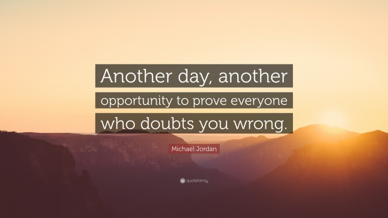 """Doubt Quotes: """"Another day, another opportunity to prove everyone who doubts you wrong."""" — Michael Jordan"""