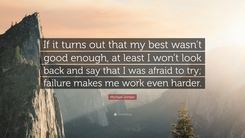 """Michael Jordan Quote: """"If it turns out that my best wasn't good enough, at least I won't look back and say that I was afraid to try; failure makes me work even harder."""""""