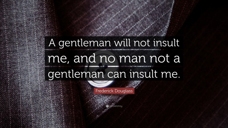"""Frederick Douglass Quote: """"A gentleman will not insult me, and no man not a gentleman can insult me."""""""