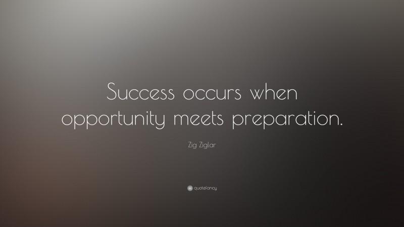 """Zig Ziglar Quote: """"Success occurs when opportunity meets preparation."""""""