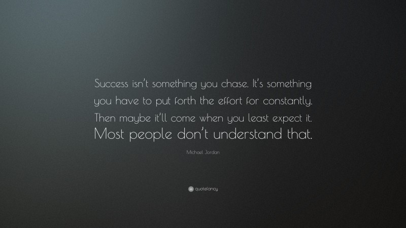 """Michael Jordan Quote: """"Success isn't something you chase. It's something you have to put forth the effort for constantly. Then maybe it'll come when you least expect it. Most people don't understand that."""""""