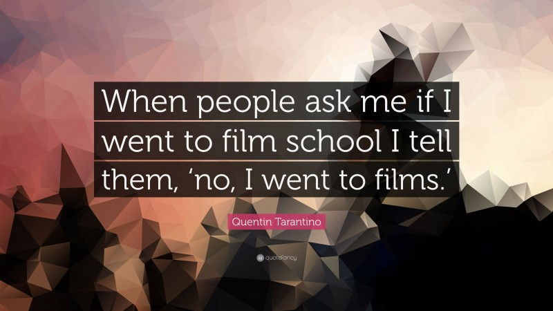"""Quentin Tarantino Quote: """"When people ask me if I went to film school I tell them, 'no, I went to films.'"""""""